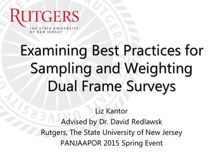 Examining Best Practices for Sampling and Weighting Dual Frame Surveys Liz Kantor Advised by Dr. David Redlawsk Rutgers, The State University of New Jersey.