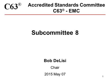 1 Accredited Standards Committee C63 ® - EMC Subcommittee 8 Bob DeLisi Chair 2015 May 07.