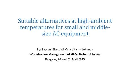 Suitable alternatives at high-ambient temperatures for small and middle- size AC equipment By: Bassam Elassaad, Consultant - Lebanon Workshop on Management.