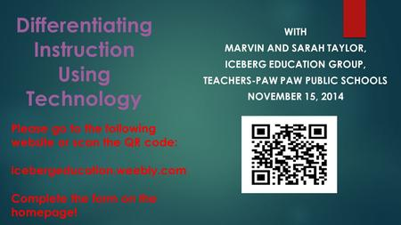 Differentiating Instruction Using Technology WITH MARVIN AND SARAH TAYLOR, ICEBERG EDUCATION GROUP, TEACHERS-PAW PAW PUBLIC SCHOOLS NOVEMBER 15, 2014 Please.