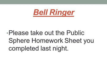 Bell Ringer Please take out the Public Sphere Homework Sheet you completed last night.