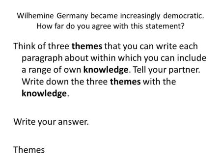 Wilhemine Germany became increasingly democratic. How far do you agree with this statement? Think of three themes that you can write each paragraph about.
