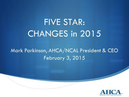 FIVE STAR: CHANGES in 2015 Mark Parkinson, AHCA/NCAL President & CEO February 3, 2015.