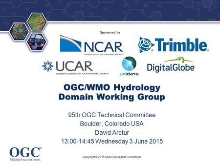 ® Sponsored by OGC/WMO Hydrology Domain Working Group 95th OGC Technical Committee Boulder, Colorado USA David Arctur 13:00-14:45 Wednesday 3 June 2015.