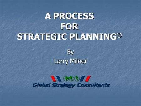A PROCESS FOR STRATEGIC PLANNING © By Larry Milner   Global Strategy Consultants.
