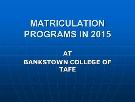 MATRICULATION PROGRAMS IN 2015 AT BANKSTOWN COLLEGE OF TAFE.