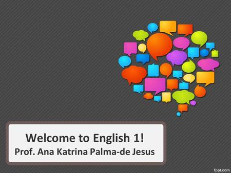 Welcome to English 1! Prof. Ana Katrina Palma-de Jesus