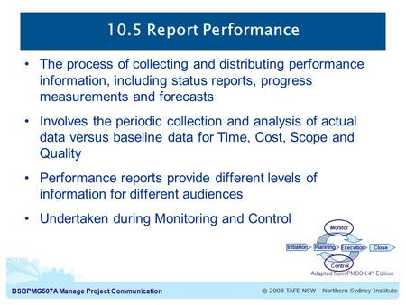 BSBPMG507A Manage Project Communication 10.5 Report Performance The process of collecting and distributing performance information, including status reports,