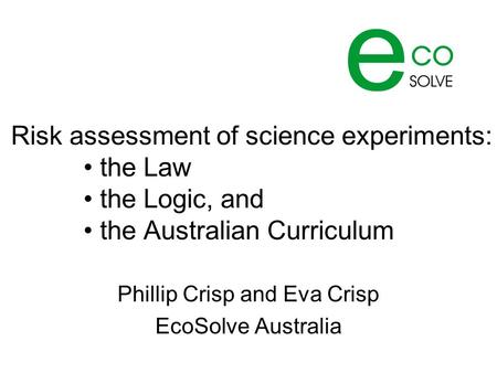 Risk assessment of science experiments: the Law the Logic, and the Australian Curriculum Phillip Crisp and Eva Crisp EcoSolve Australia.