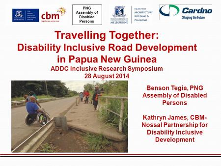 Travelling Together: Disability Inclusive Road Development in Papua New Guinea ADDC Inclusive Research Symposium 28 August 2014 PNG Assembly of Disabled.
