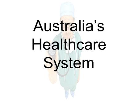 Australia's Healthcare System. A quick overview.. Australian Healthcare's aim The aim of the national healthcare funding system is to provide all Australians.