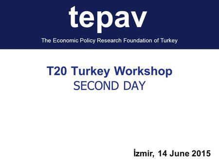 T20 Turkey Workshop SECOND DAY İzmir, 14 June 2015 tepav The Economic Policy Research Foundation of Turkey.