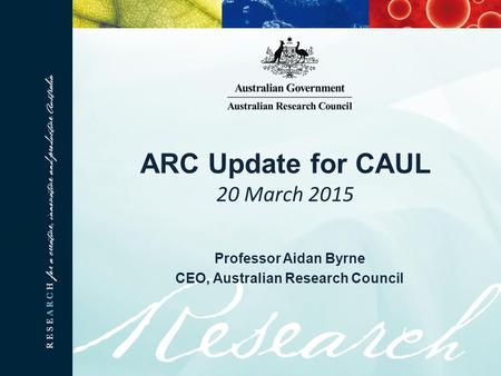 ARC Update for CAUL 20 March 2015 Professor Aidan Byrne CEO, Australian Research Council.