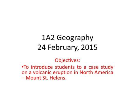 1A2 Geography 24 February, 2015 Objectives: To introduce students to a case study on a volcanic eruption in North America – Mount St. Helens.