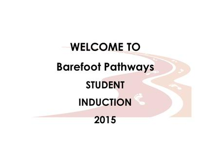 WELCOME TO Barefoot Pathways STUDENT INDUCTION 2015.