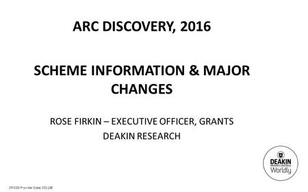CRICOS Provider Code: 00113B ARC DISCOVERY, 2016 SCHEME INFORMATION & MAJOR CHANGES ROSE FIRKIN – EXECUTIVE OFFICER, GRANTS DEAKIN RESEARCH.