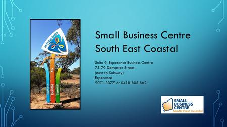 Small Business Centre South East Coastal Suite 9, Esperance Business Centre 75-79 Dempster Street (next to Subway) Esperance 9071 3377 or 0418 805 862.