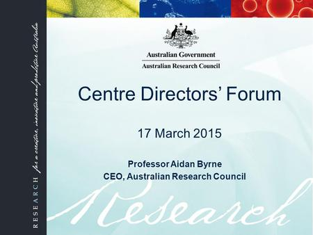 Centre Directors' Forum 17 March 2015 Professor Aidan Byrne CEO, Australian Research Council.