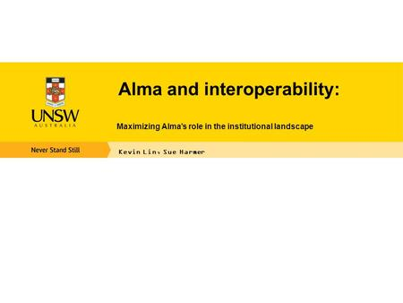 Alma and interoperability: Maximizing Alma's role in the institutional landscape Kevin Lin, Sue Harmer.