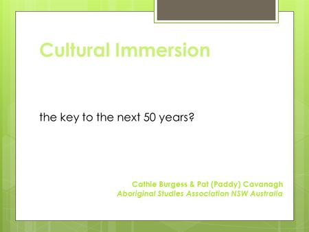 Cultural Immersion the key to the next 50 years? Cathie Burgess & Pat (Paddy) Cavanagh Aboriginal Studies Association NSW Australia.