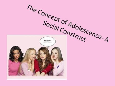 The Concept of Adolescence- A Social Construct. ADOLESCENCE is a transition phase between childhood and adulthood. In Australia adolescents are generally.