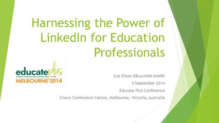 Harnessing the Power of LinkedIn for Education Professionals Sue Ellson BBus AIMM MAHRI 4 September 2014 Educate Plus Conference Crown Conference Centre,