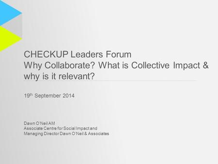 CHECKUP Leaders Forum Why Collaborate? What is Collective Impact & why is it relevant? 19 th September 2014 Dawn O'Neil AM Associate Centre for Social.