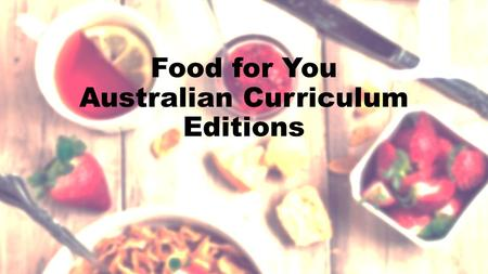 Food for You Australian Curriculum Editions. Let's hear from ACARA