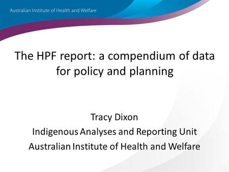 The HPF report: a compendium of data for policy and planning Tracy Dixon Indigenous Analyses and Reporting Unit Australian Institute of Health and Welfare.