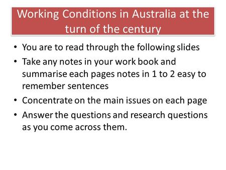 Working Conditions in Australia at the turn of the century You are to read through the following slides Take any notes in your work book and summarise.