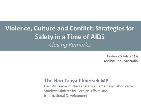 Violence, Culture and Conflict: Strategies for Safety in a Time of AIDS Closing Remarks The Hon Tanya Plibersek MP Deputy Leader of the Federal Parliamentary.