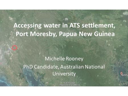 Accessing water in ATS settlement, Port Moresby, Papua New Guinea Michelle Rooney PhD Candidate, Australian National University.