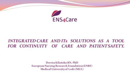 INTEGRATED CARE AND ITs SOLUTIONS AS A TOOL FOR CONTINUITY OF CARE AND PATIENT SAFETY. Dorota Kilańska RN, PhD European Nursing Research Foundation (ENRF)