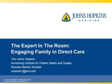 © The Johns Hopkins University and The Johns Hopkins Health System Corporation, 2011 The Expert In The Room: Engaging Family in Direct Care The Johns Hopkins.