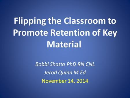 Flipping the Classroom to Promote Retention of Key Material Bobbi Shatto PhD RN CNL Jerod Quinn M.Ed November 14, 2014.