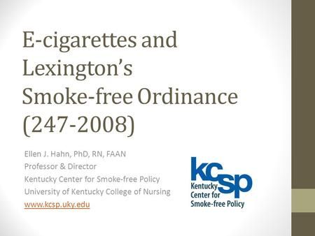 E-cigarettes and Lexington's Smoke-free Ordinance (247-2008) Ellen J. Hahn, PhD, RN, FAAN Professor & Director Kentucky Center for Smoke-free Policy University.