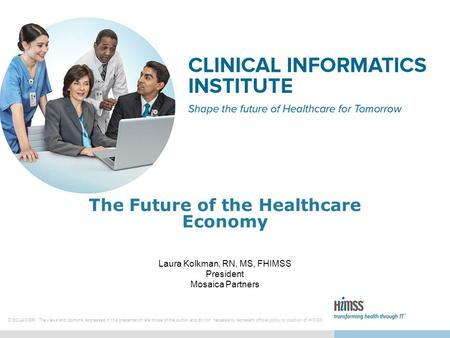 1 The Future of the Healthcare Economy Laura Kolkman, RN, MS, FHIMSS President Mosaica Partners DISCLAIMER: The views and opinions expressed in this presentation.