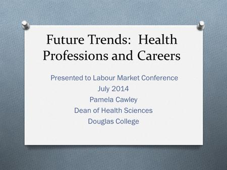 Future Trends: Health Professions and Careers Presented to Labour Market Conference July 2014 Pamela Cawley Dean of Health Sciences Douglas College.