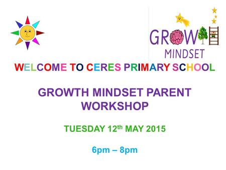 WELCOME TO CERES PRIMARY SCHOOL GROWTH MINDSET PARENT WORKSHOP TUESDAY 12 th MAY 2015 6pm – 8pm.