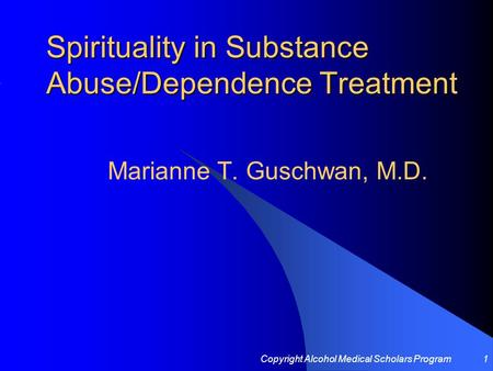 Copyright Alcohol Medical Scholars Program1 Spirituality in Substance Abuse/Dependence Treatment Marianne T. Guschwan, M.D.