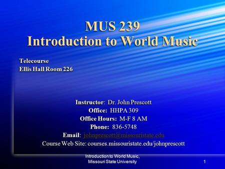 Introduction to World Music, Missouri State University1 MUS 239 Introduction to World Music Telecourse Ellis Hall Room 226 Instructor: Dr. John Prescott.