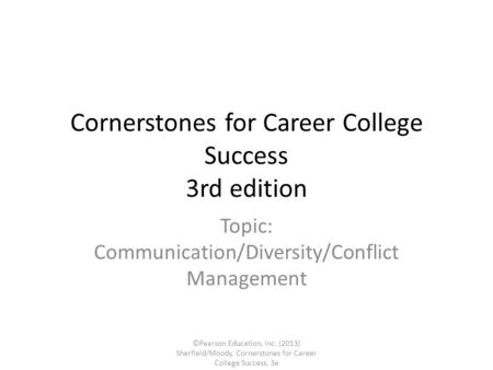 Cornerstones for Career College Success 3rd edition Topic: Communication/Diversity/Conflict Management ©Pearson Education, Inc. (2013) Sherfield/Moody,