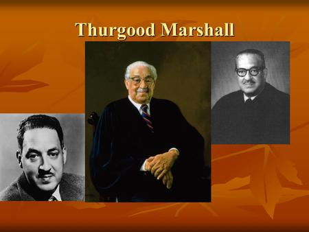 Thurgood Marshall. Education * Born in Baltimore, Maryland * Named after his great-grandfather who had been a slave * He went to segregated public schools.