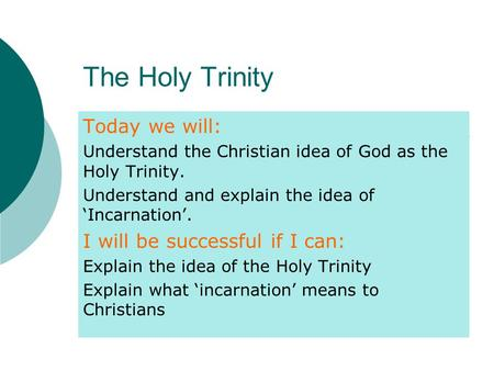 The Holy Trinity Today we will: Understand the Christian idea of God as the Holy Trinity. Understand and explain the idea of 'Incarnation'. I will be successful.