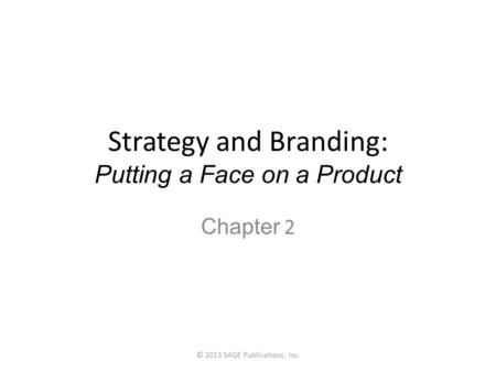 Strategy and Branding: Putting a Face on a Product Chapter 2 © 2013 SAGE Publications, Inc.