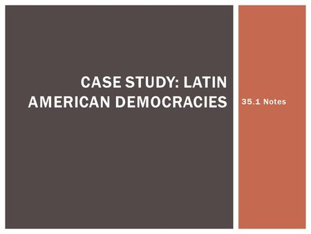 35.1 Notes CASE STUDY: LATIN AMERICAN DEMOCRACIES.