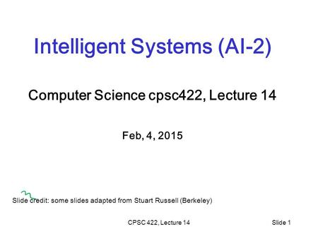 CPSC 422, Lecture 14Slide 1 Intelligent Systems (AI-2) Computer Science cpsc422, Lecture 14 Feb, 4, 2015 Slide credit: some slides adapted from Stuart.