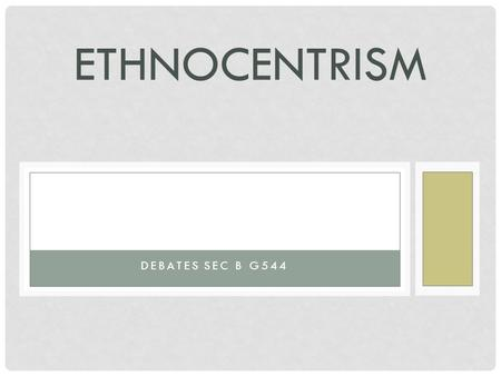 ETHNOCENTRISM DEBATES SEC B G544. WHAT IS ETHNOCENTRISM? The original meaning of ethnocentrism is a belief in the superiority of one's own group (ethnic.