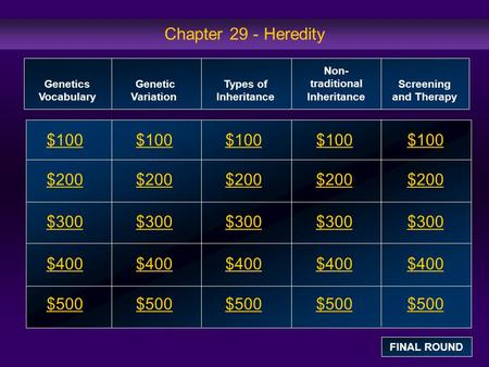 Chapter 29 - Heredity $100 $200 $300 $400 $500 $100$100$100 $200 $300 $400 $500 Genetics Vocabulary Genetic Variation Types of Inheritance Non- traditional.