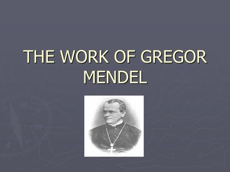 THE WORK OF GREGOR MENDEL. Background information... ► HEREDITY = the transmission of characteristics from one generation to the next ► GENETICS = the.